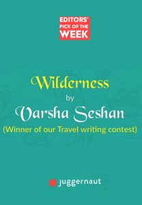 Screenshot which says Editors' Pick of the Week - Wilderness by Varsha Seshan (Winner of our Travel writing contest) - juggernaut