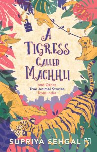 Text: A Tigress Called Machhli and Other True Animal Stories from India Supriya Sehgal Image: Illustration of various animals around the text: tiger, alligatory, bird, pelican, monkey, dog