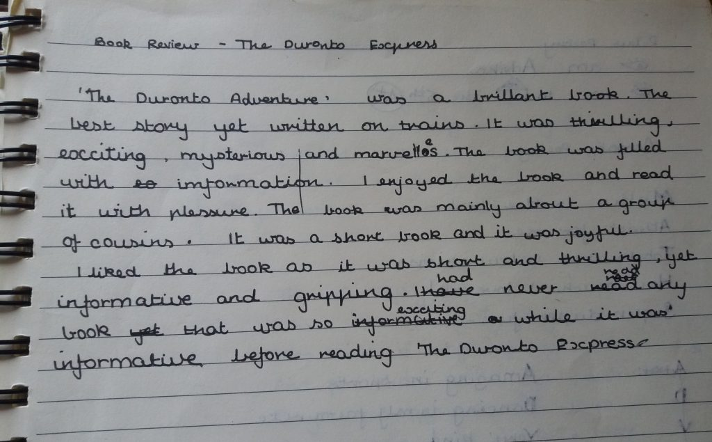 'The Duronto Adventure' was a brillant [sic] book. The best story yet written on trains. It was thrilling, exciting, mysterious and marvelles [sic]. The book was filled with information. I enjoyed the book and read it with plessure [sic]. The book was mainly about a group of cousins. It was a short book and it was joyful. I liked the book as it was short and thrilling, yet informative and gripping. I had never read any book that was so exciting while it was informative before reading 'The Duronto Express'.
