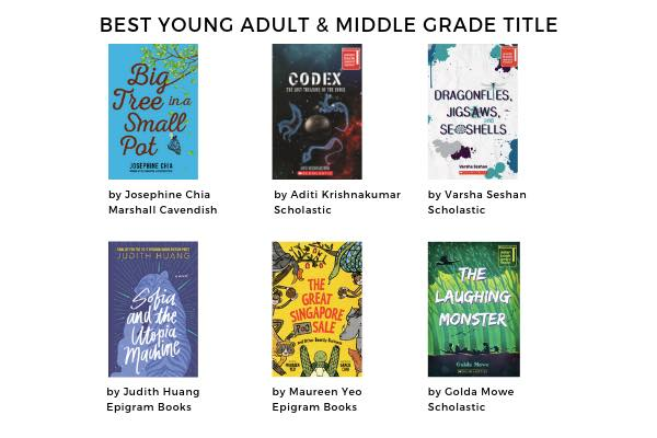 Best Young Adult & Middle Grade Title Six cover images Big Tree in a Small Pot by Josephine Chia (Marshall Cavendish) Codex by Aditi Krishnakumar (Scholastic) Dragonflies, Jigsaws, and Seashells by Varsha Seshan (Scholastic) Sofia and the Utopia Machine by Judith Huang (Epigram Books) The Great Singapore Sale by Maureen Yeo (Epigram Books) The Laughing Monster by Golda Mowe (Scholastic)