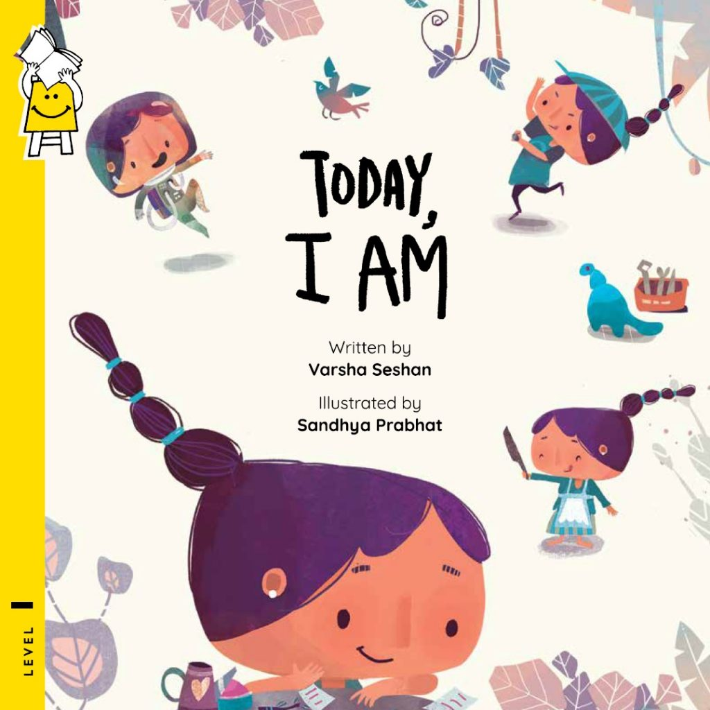 Today, I Am Written by Varsha Seshan Illustrated by Sandhya Prabhat Images of the same girl doing various things - as an astronaut, throwing a ball, with a knife in her hand, dreaming