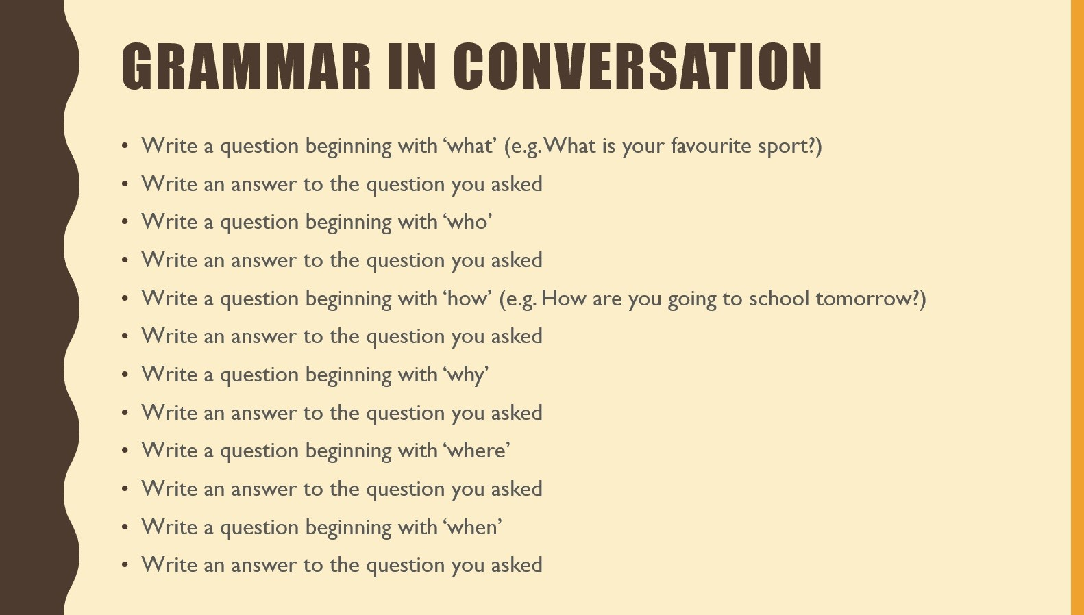 A screenshot of a powerpoint presentation Text: Grammar in Conversation Write a question beginning with 'what' (e.g. What is your favourite sport?) Write an answer to the question you asked Write a question beginning with 'who' Write an answer to the question you asked Write a question beginning with 'how' (e.g. How are you going to school tomorrow?) Write an answer to the question you asked Write a question beginning with 'why' Write an answer to the question you asked Write a question beginning with 'where' Write an answer to the question you asked Write a question beginning with 'when' Write an answer to the question you asked