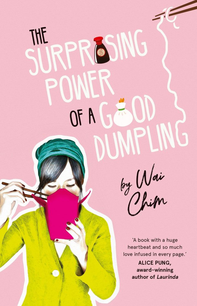 Book cover Text: The Surprising Power of a Good Dumpling by Wai Chim 'A book with a huge hearbeat and so much love infused in every page.' Alice Pung, award-winning author of Laurinda Image: A girl using chopsticks to eat out of a takeaway box.