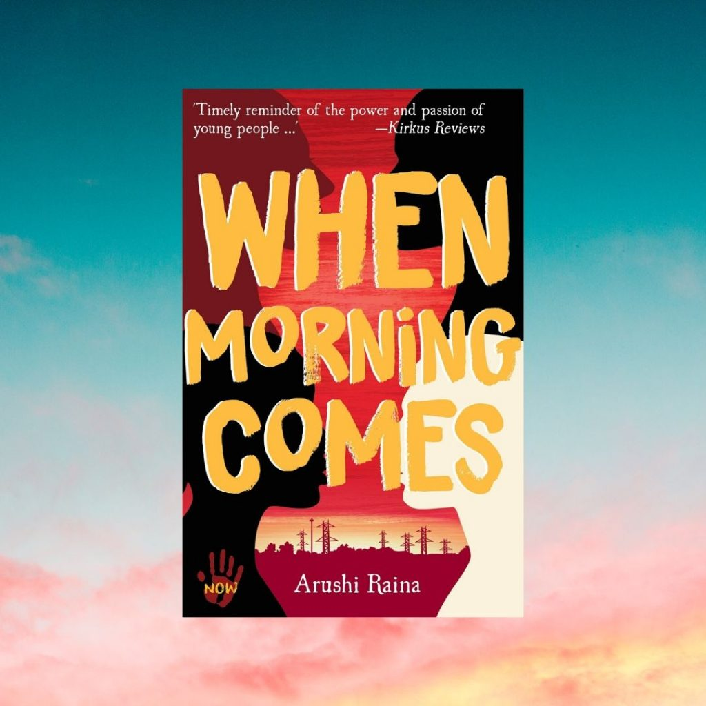 Book cover Text: 'Timely reminder of the power and passion of young people ...' Kirkus Reviews When Morning Comes Arushi Raina Image of four silhouettes of profiles, a power station in the background.
